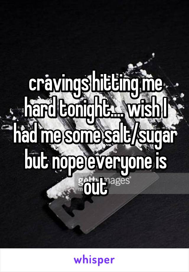 cravings hitting me hard tonight.... wish I had me some salt/sugar but nope everyone is out
