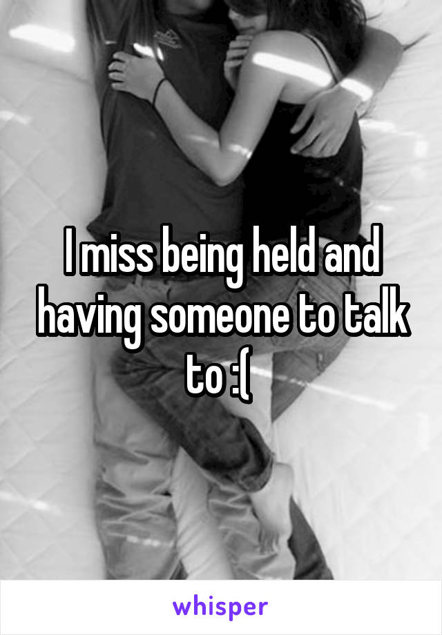 I miss being held and having someone to talk to :(