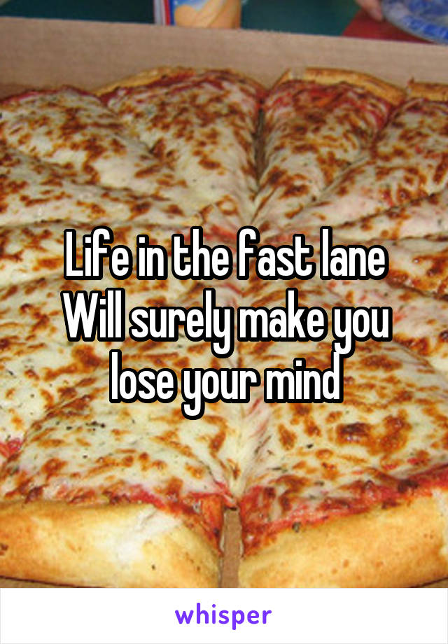 Life in the fast lane Will surely make you lose your mind