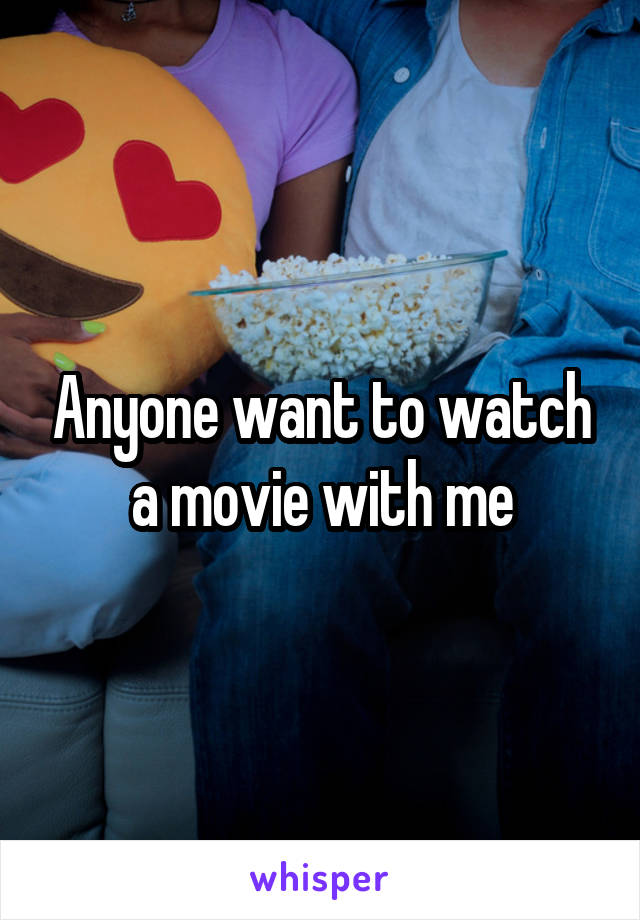 Anyone want to watch a movie with me