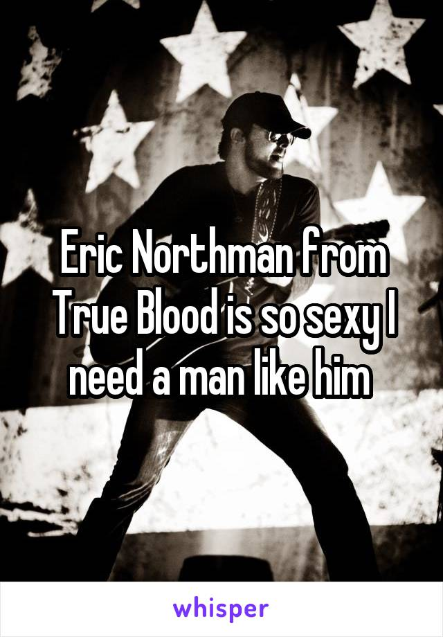 Eric Northman from True Blood is so sexy I need a man like him
