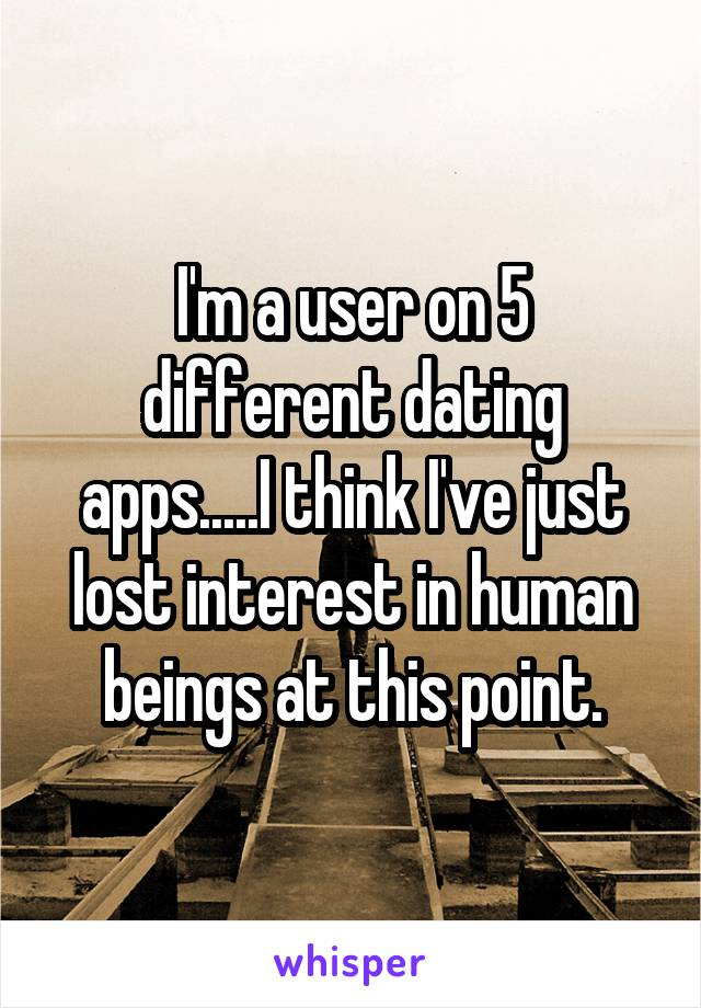 I'm a user on 5 different dating apps.....I think I've just lost interest in human beings at this point.