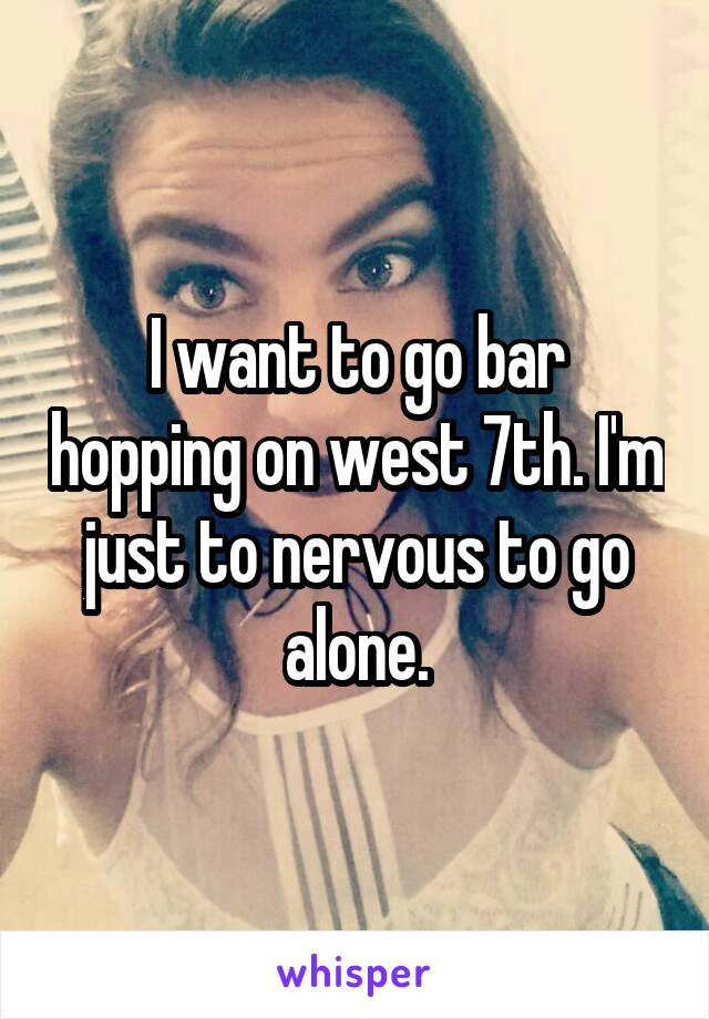 I want to go bar hopping on west 7th. I'm just to nervous to go alone.