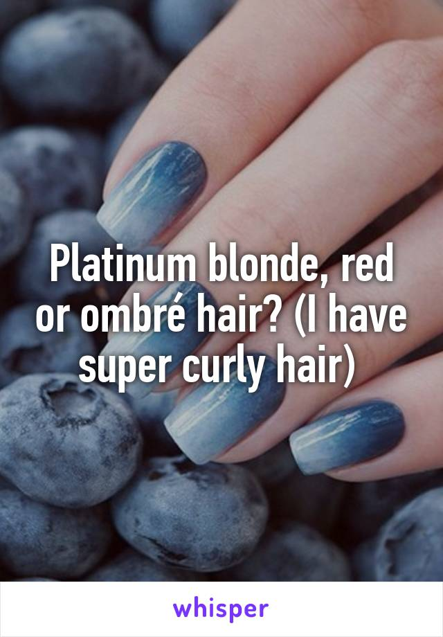 Platinum blonde, red or ombré hair? (I have super curly hair)