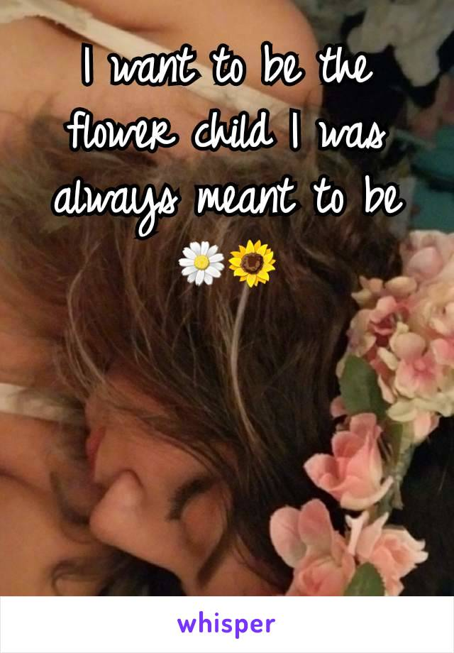 I want to be the flower child I was always meant to be 🌼🌻