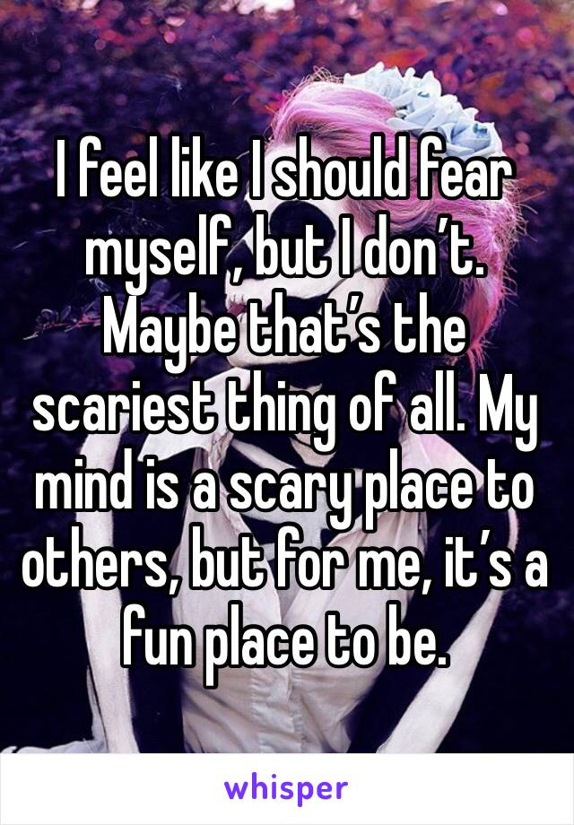I feel like I should fear myself, but I don't. Maybe that's the scariest thing of all. My mind is a scary place to others, but for me, it's a fun place to be.