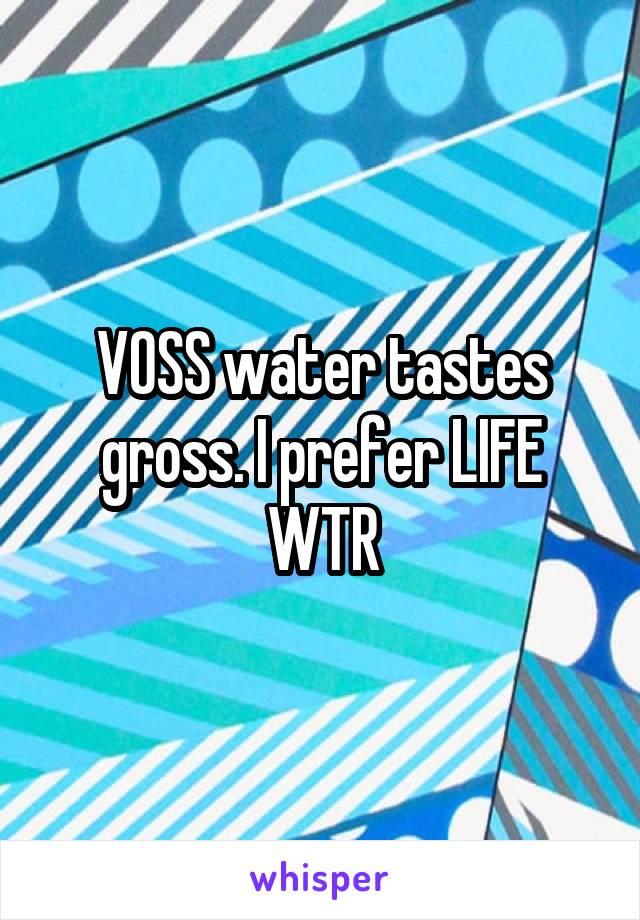 VOSS water tastes gross. I prefer LIFE WTR