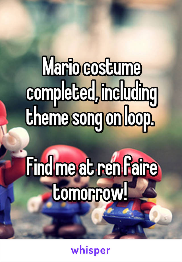 Mario costume completed, including theme song on loop.   Find me at ren faire tomorrow!