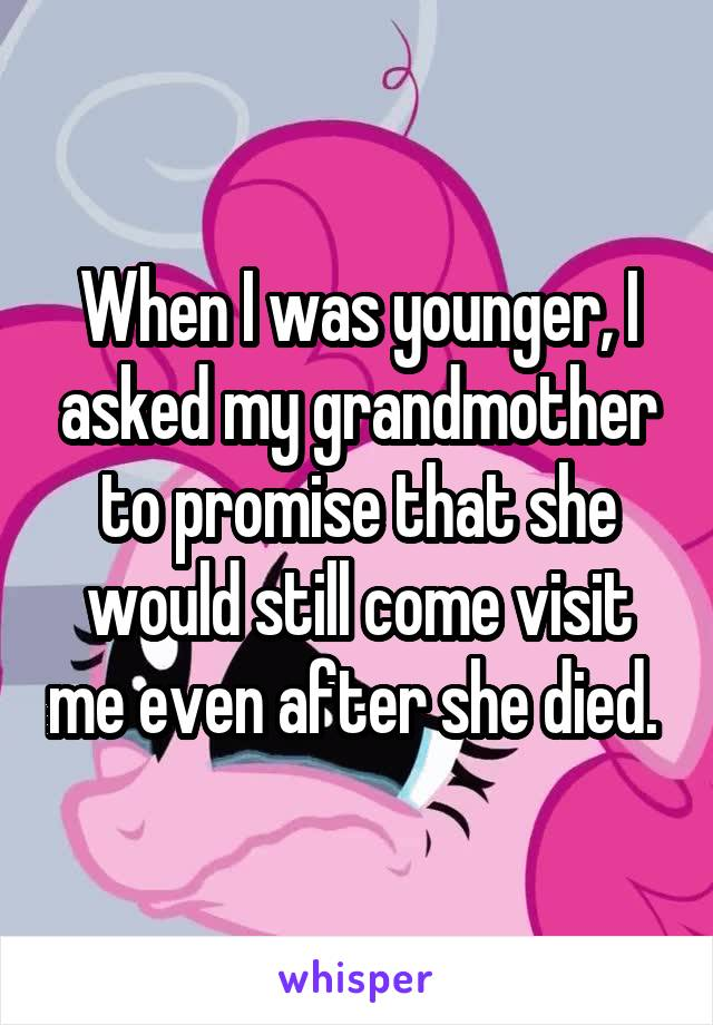 When I was younger, I asked my grandmother to promise that she would still come visit me even after she died.
