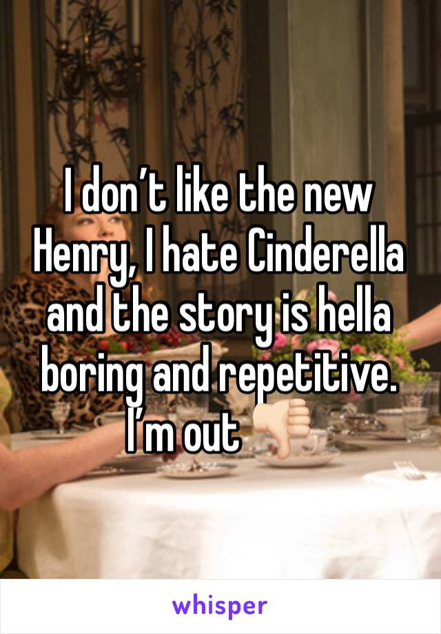 I don't like the new Henry, I hate Cinderella and the story is hella boring and repetitive. I'm out 👎🏻