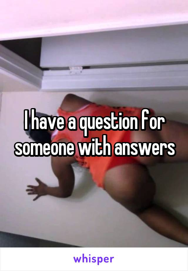 I have a question for someone with answers