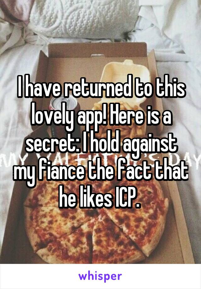 I have returned to this lovely app! Here is a secret: I hold against my fiance the fact that he likes ICP.
