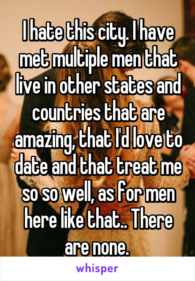 I hate this city. I have met multiple men that live in other states and countries that are amazing, that I'd love to date and that treat me so so well, as for men here like that.. There are none.