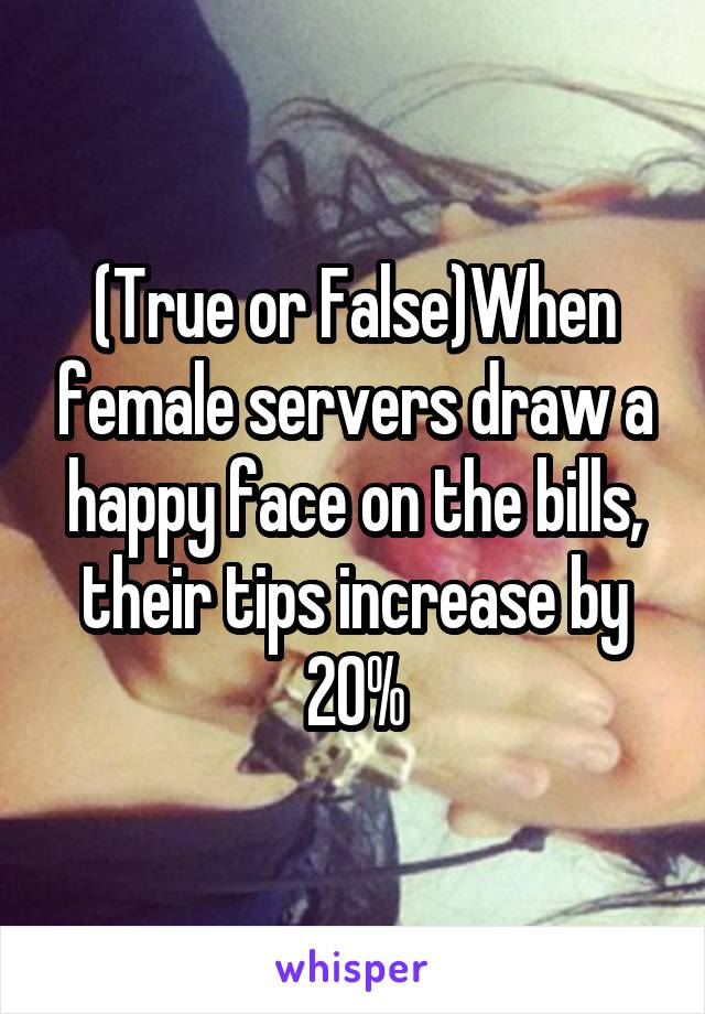 (True or False)When female servers draw a happy face on the bills, their tips increase by 20%
