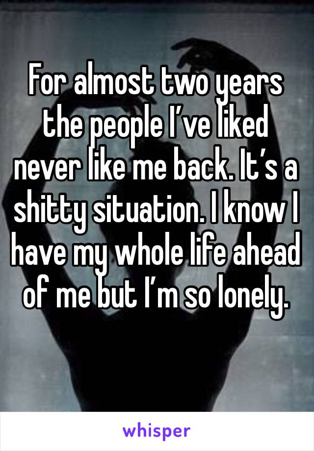 For almost two years the people I've liked never like me back. It's a shitty situation. I know I have my whole life ahead of me but I'm so lonely.