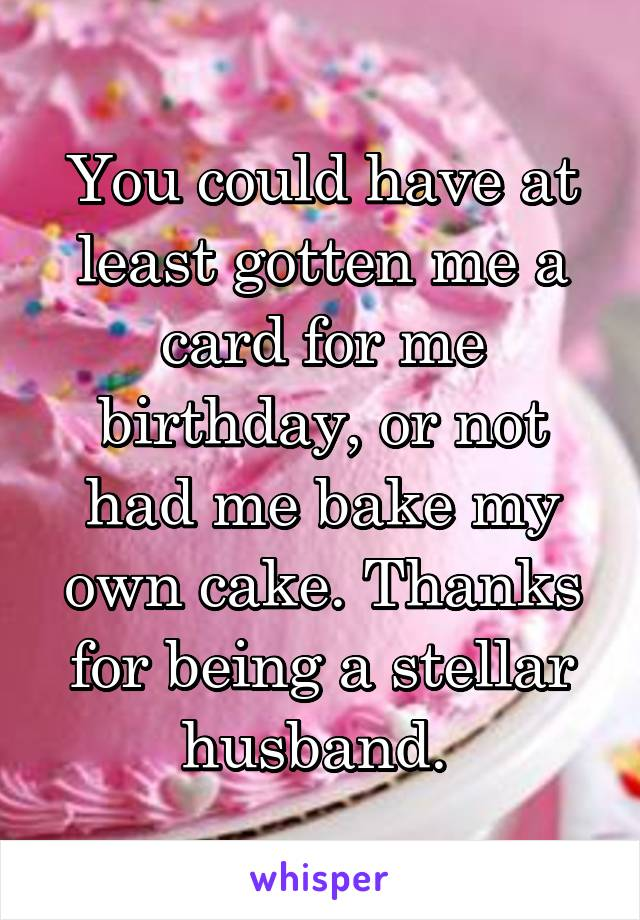 You could have at least gotten me a card for me birthday, or not had me bake my own cake. Thanks for being a stellar husband.