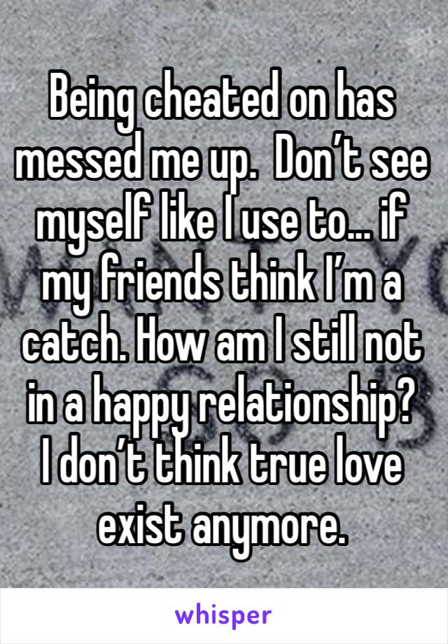 Being cheated on has messed me up.  Don't see myself like I use to... if my friends think I'm a catch. How am I still not in a happy relationship?  I don't think true love exist anymore.