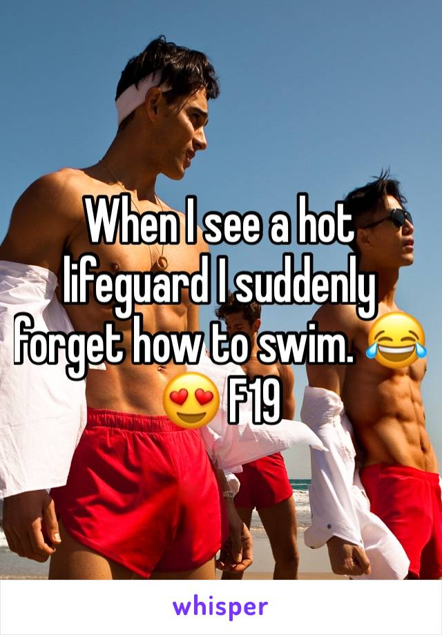 When I see a hot lifeguard I suddenly forget how to swim. 😂😍 F19