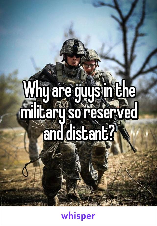 Why are guys in the military so reserved and distant?