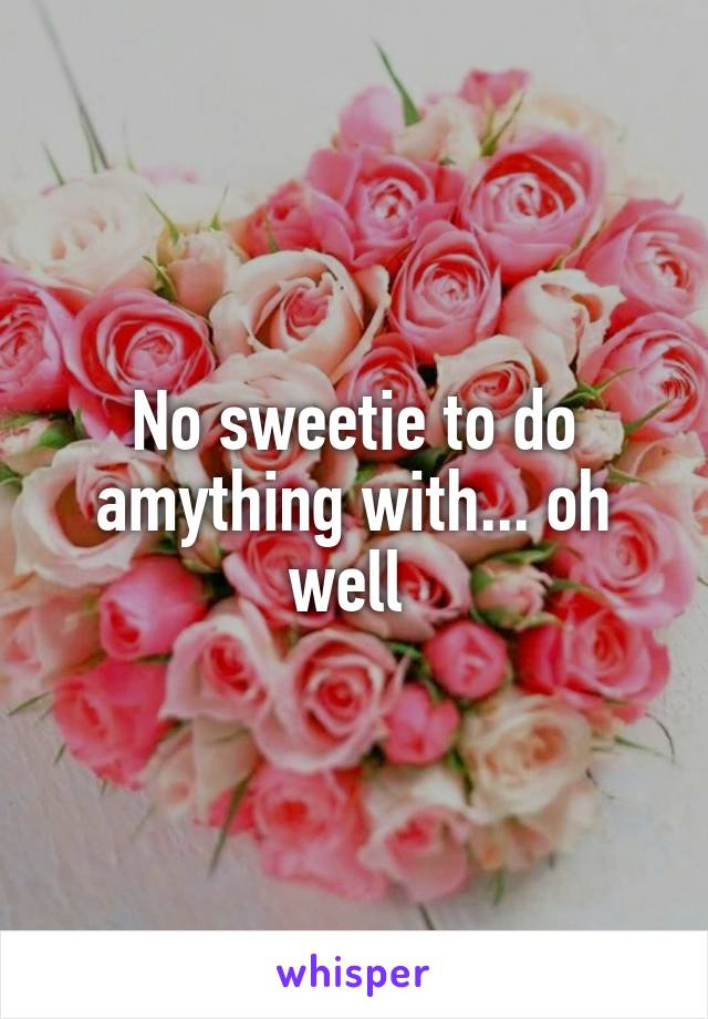 No sweetie to do amything with... oh well
