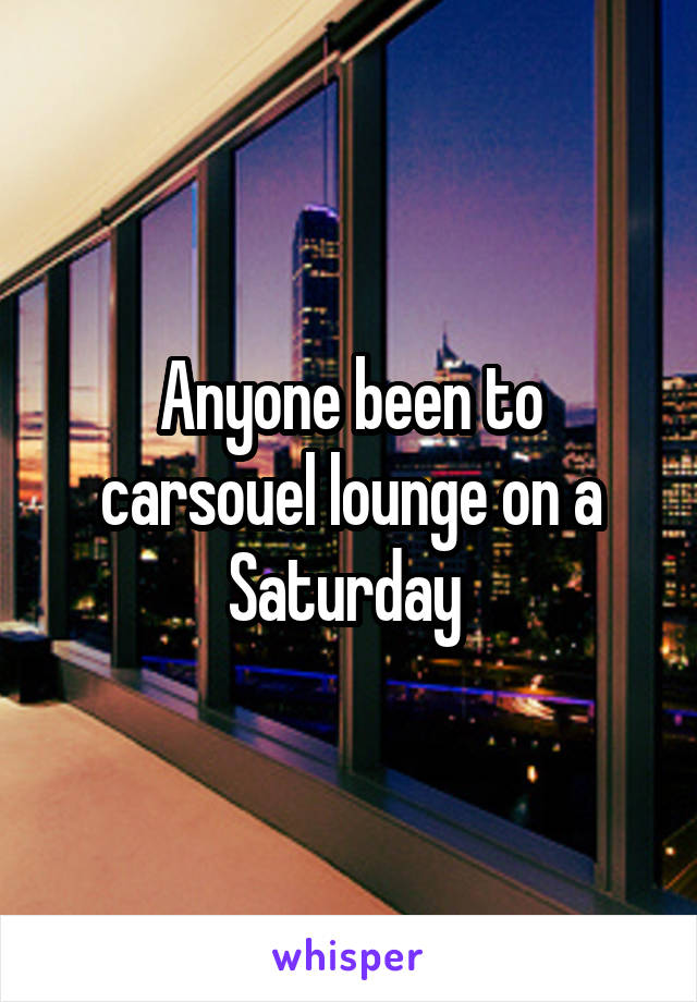 Anyone been to carsouel lounge on a Saturday