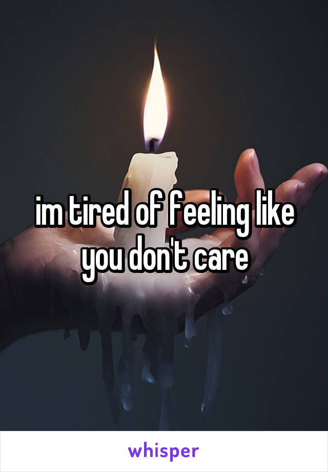 im tired of feeling like you don't care
