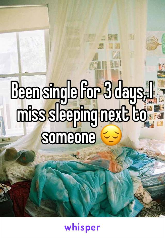 Been single for 3 days, I miss sleeping next to someone 😔