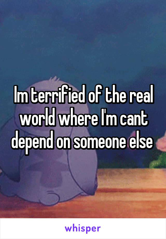 Im terrified of the real world where I'm cant depend on someone else
