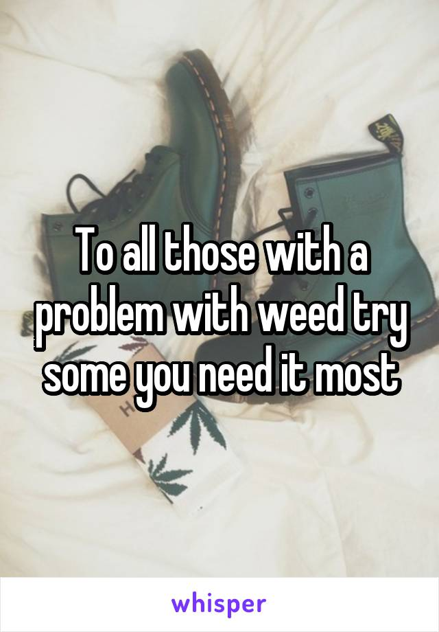 To all those with a problem with weed try some you need it most
