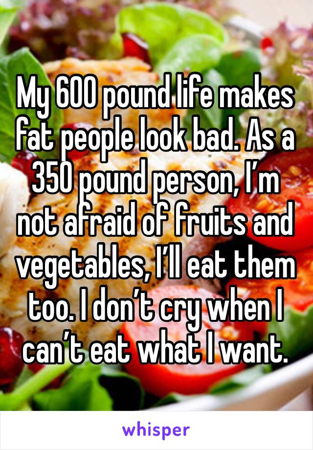 My 600 pound life makes fat people look bad. As a 350 pound person, I'm not afraid of fruits and vegetables, I'll eat them too. I don't cry when I can't eat what I want.