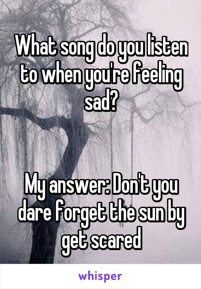 What song do you listen to when you're feeling sad?   My answer: Don't you dare forget the sun by get scared