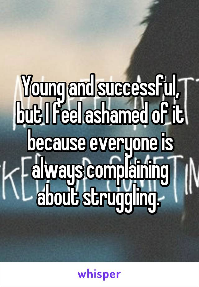 Young and successful, but I feel ashamed of it because everyone is always complaining about struggling.