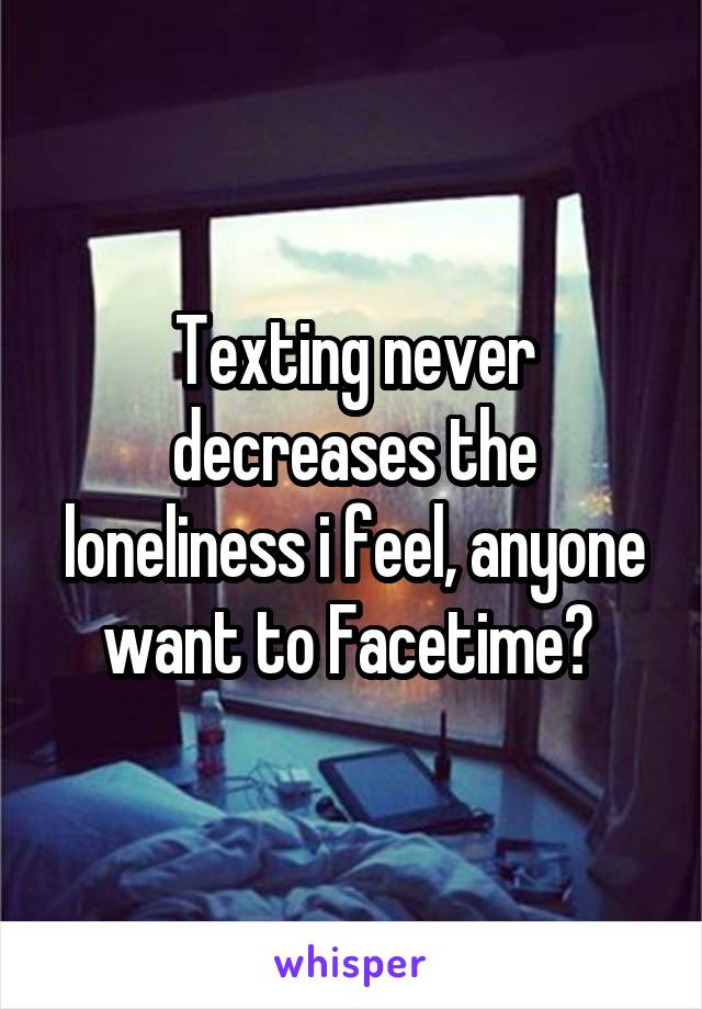 Texting never decreases the loneliness i feel, anyone want to Facetime?