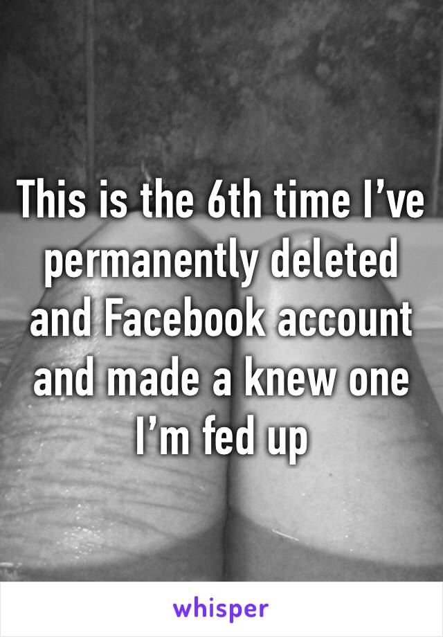 This is the 6th time I've permanently deleted and Facebook account and made a knew one I'm fed up