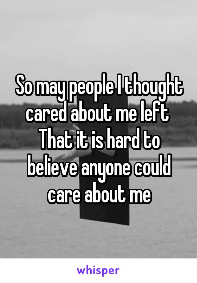 So may people I thought cared about me left  That it is hard to believe anyone could care about me