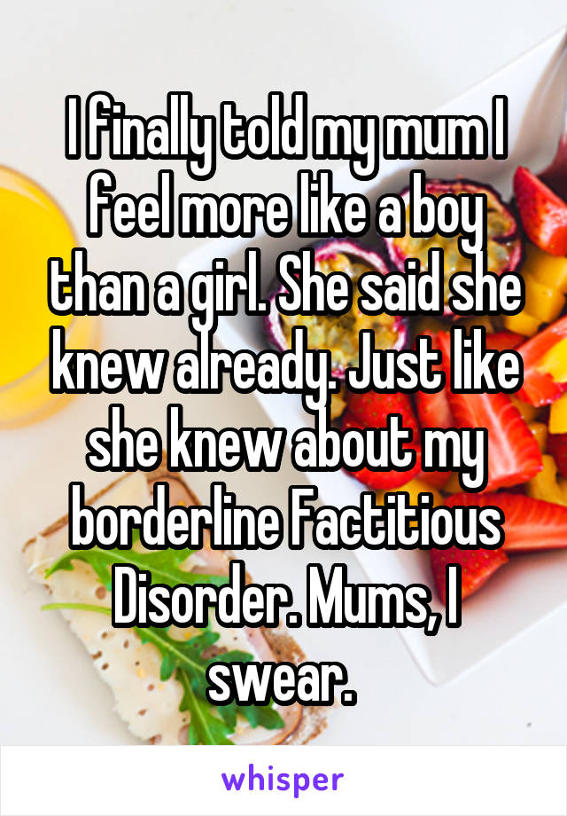 I finally told my mum I feel more like a boy than a girl. She said she knew already. Just like she knew about my borderline Factitious Disorder. Mums, I swear.