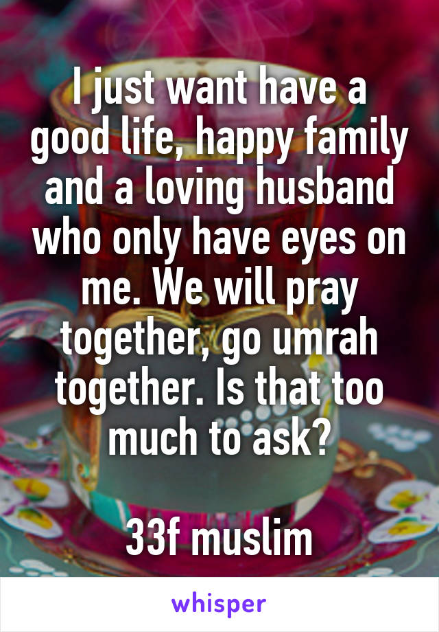 I just want have a good life, happy family and a loving husband who only have eyes on me. We will pray together, go umrah together. Is that too much to ask?  33f muslim