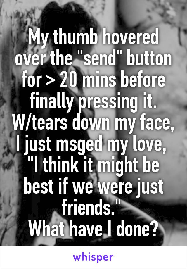 """My thumb hovered over the """"send"""" button for > 20 mins before finally pressing it. W/tears down my face, I just msged my love,  """"I think it might be best if we were just friends.""""  What have I done?"""