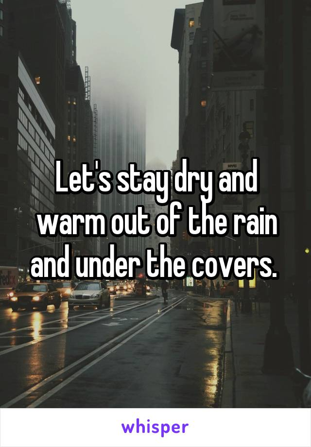 Let's stay dry and warm out of the rain and under the covers.