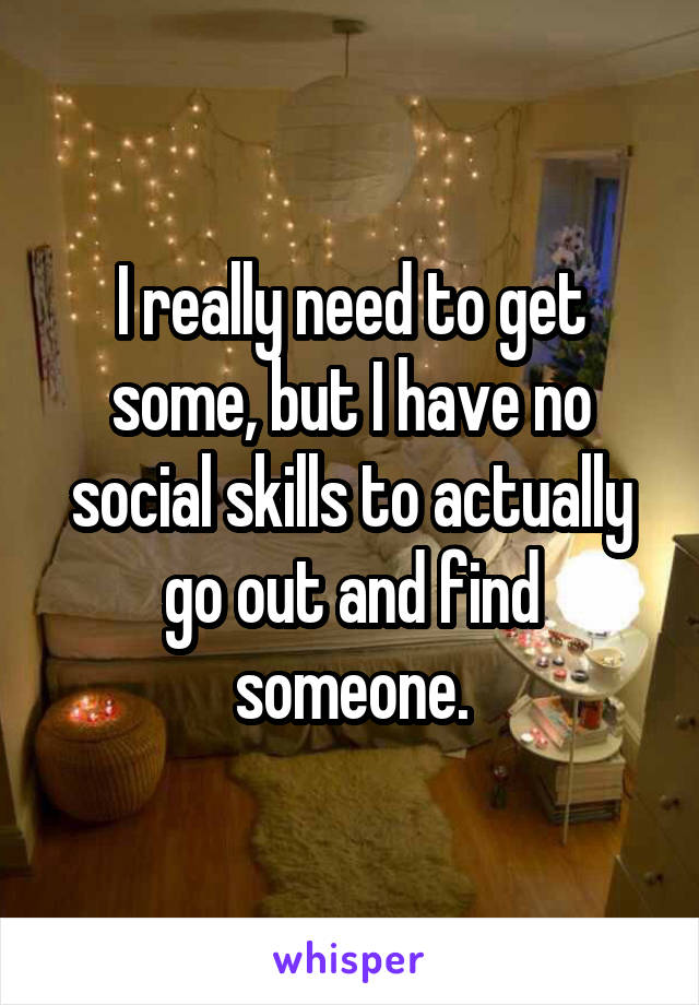 I really need to get some, but I have no social skills to actually go out and find someone.