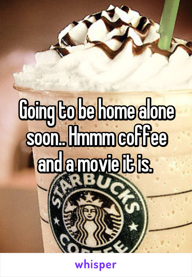 Going to be home alone soon.. Hmmm coffee and a movie it is.