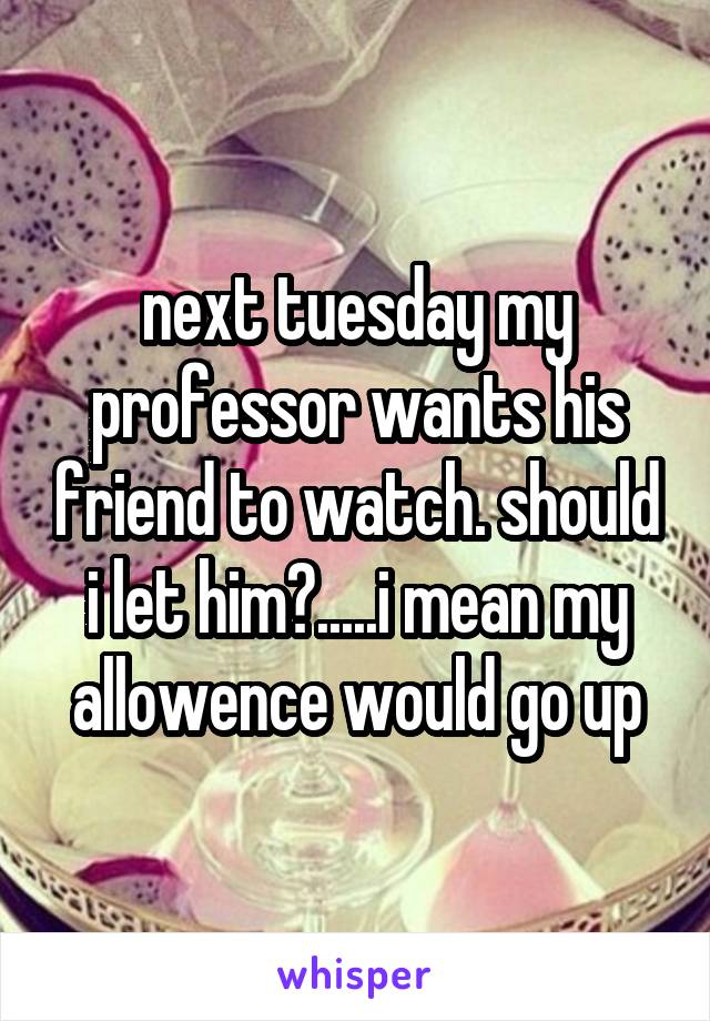 next tuesday my professor wants his friend to watch. should i let him?.....i mean my allowence would go up