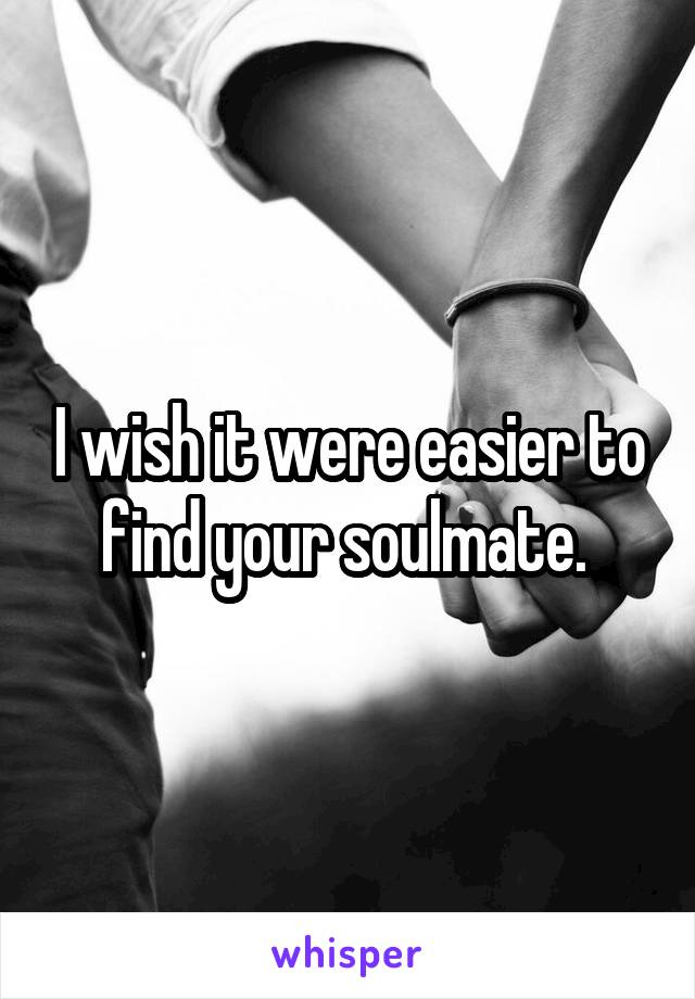 I wish it were easier to find your soulmate.