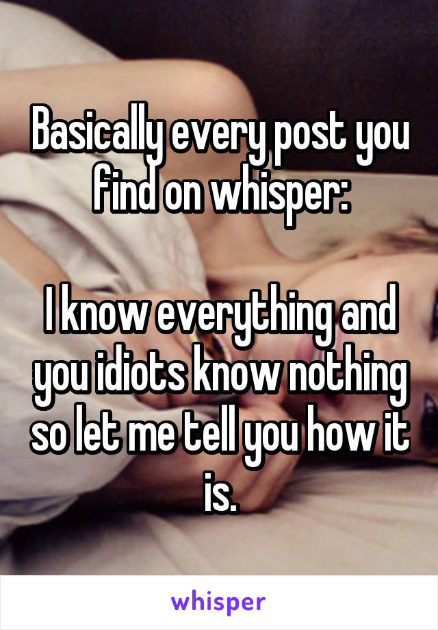 Basically every post you find on whisper:  I know everything and you idiots know nothing so let me tell you how it is.