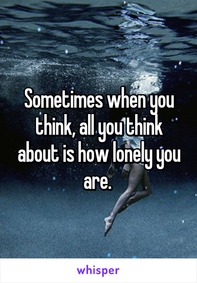 Sometimes when you think, all you think about is how lonely you are.