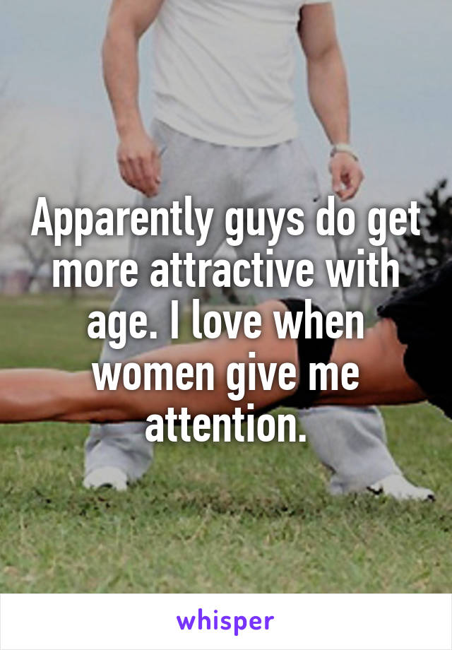 Apparently guys do get more attractive with age. I love when women give me attention.
