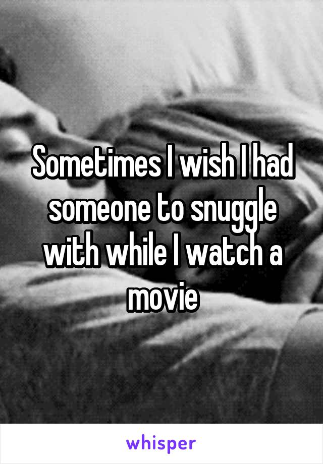 Sometimes I wish I had someone to snuggle with while I watch a movie