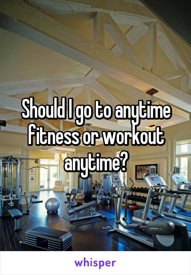 Should I go to anytime fitness or workout anytime?