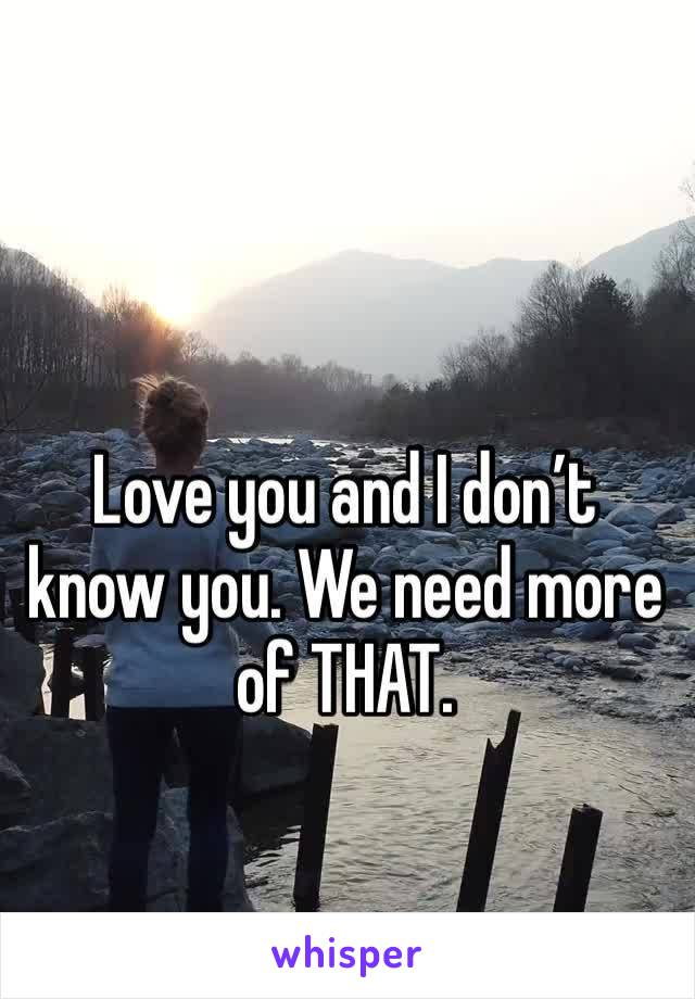 Love you and I don't know you. We need more of THAT.