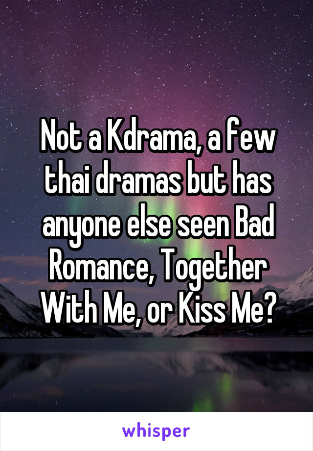Not a Kdrama, a few thai dramas but has anyone else seen Bad Romance, Together With Me, or Kiss Me?